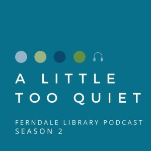 A LITTLE TOO QUIET: THE FERNDALE LIBRARY PODCAST