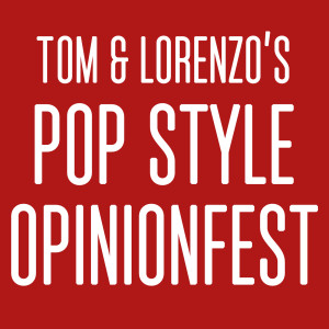 Tom & Lorenzo's Pop Style Opinionfest