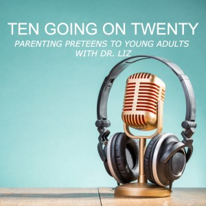 Ten Going On Twenty - Parenting Preteens To Young Adults With Dr. Liz