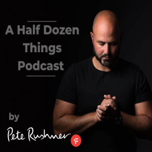 A Half Dozen Things Podcast by Pete Rushmer