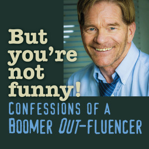 BUT YOU'RE NOT FUNNY! Confessions of a Boomer Out-fluencer