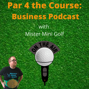 Par 4 the Course: Business Podcast with Mister Mini Golf